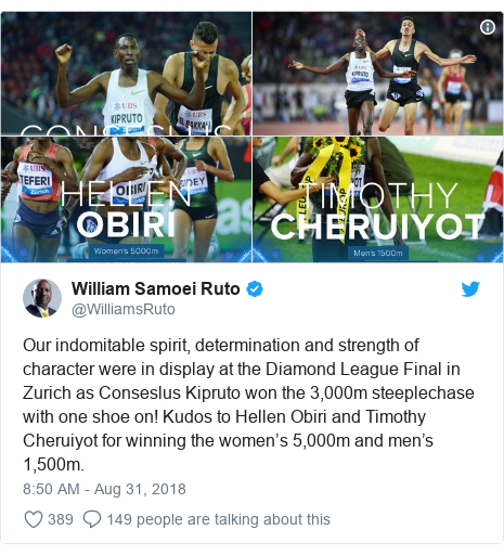 Twitter post by @WilliamsRuto: Our indomitable spirit, determination and strength of character were in display at the Diamond League Final in Zurich as Conseslus Kipruto won the 3,000m steeplechase with one shoe on! Kudos to Hellen Obiri and Timothy Cheruiyot for winning the women's 5,000m and men's 1,500m.